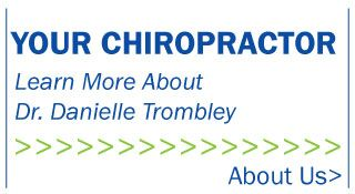 Your chiropractor. Learn more about Dr. Danielle Trombley. About Us